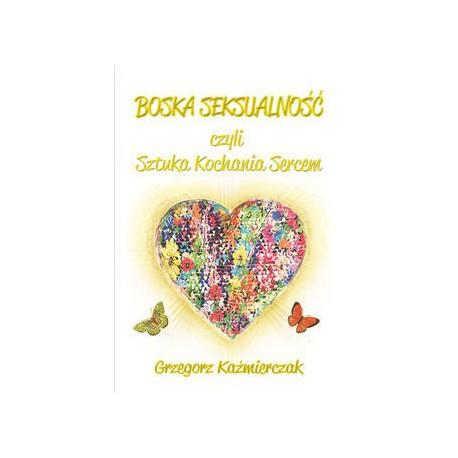 Boska seksualność czyli sztuka kochania sercem (wydanie II – uzupełnione)